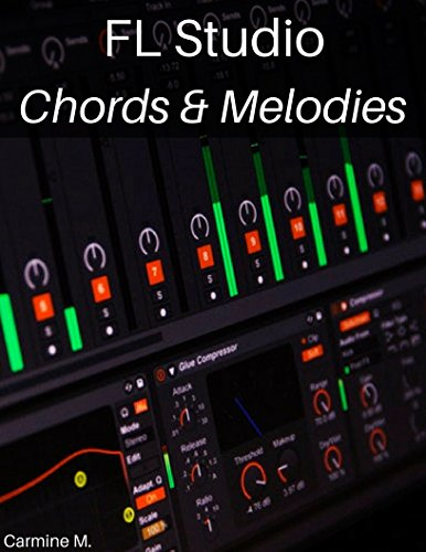 FL Studio: Composing Chords and Melodies: Easily Create Amazing Chords, Melodies and Become a Better Producer (English Edition) por Carmine M