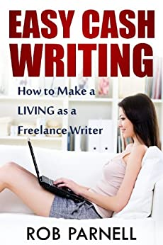 Easy Cash Writing: How to Make a Living as a Freelance Writer by [Parnell, Rob]