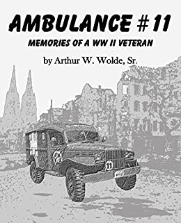 Ambulance #11:  Memories of a WWII Veteran: World War Two by [Wolde, Arthur W.]