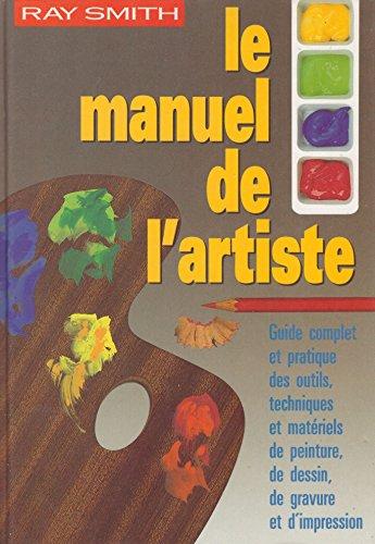 Le manuel de l'artiste : Guide complet et pratique des outils, techniques et matériels de peinture, de dessin, de gravure et d'impression