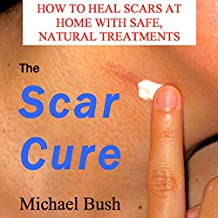 The Scar Cure: How to Heal Scars at Home with Safe, Natural Treatments