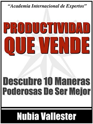 Productividad Que Vende - Descubre 10 Maneras Poderosas de Ser Mas Efectivo Y Ganar Mas Dinero por Nubia Vallester