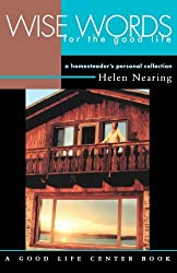 Wise Words for the Good Life: A Homesteader's Personal Collection (Good Life Series) by Helen Nearing (1999-06-01)