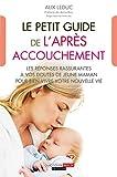 Le petit guide de l'après-accouchement: Les réponses rassurantes à vos doutes de jeune maman pour bien vivre votre nouvelle vie (PARENTING) (French Edition)