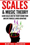 Scales & Music Theory: Learn Scales And The Theory Behind Them And Give Yourself A Huge Advantage