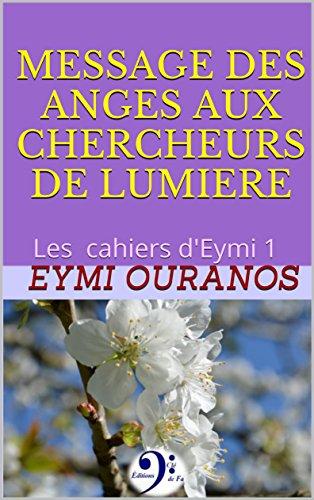 MESSAGE DES ANGES AUX CHERCHEURS DE LUMIERE: Les cahiers d'Eymi 1 par Eymi Ouranos