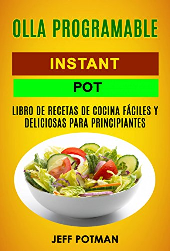 Olla programable: Libro de Recetas de Cocina Fáciles y Deliciosas para Principiantes (Instant Pot) por Jeff Potman