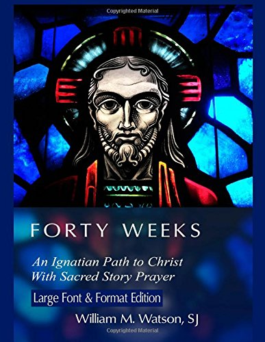 Forty Weeks:: An Ignatian Path To Christ with Sacred Story Prayer