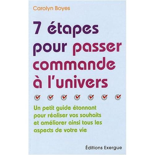 7 Etapes pour passer commande à l'univers : Un petit guide étonnant pour réaliser vos souhaits et améliorer ainsi tous les aspects de votre vie