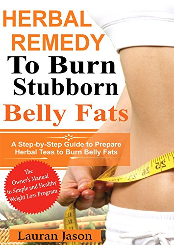 Herbal Remedy To Burn Stubborn Fats: A Step-by-Step Guide to Prepare Herbal Teas to Burn Belly Fats (English Edition)