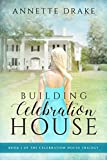 Building Celebration House (The Celebration House Trilogy Book 1) by Annette Drake