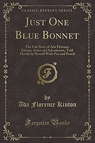 Just One Blue Bonnet: The Life Story of ADA Florence Kinton, Artist and Salvationist, Told Mostly by Herself with Pen and Pencil (Classic