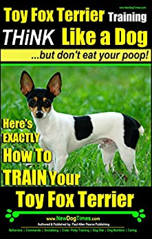 Toy Fox Terrier Training | Think Like a Dog, But Don't Eat Your Poop! |: Here's EXACTLY How To Train Your Toy Fox Terrier by [Pearce, Paul Allen]