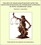 The Art of Cross-Examination With the Cross-Examinations of Important Witnesses in Some Celebrated Cases