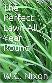The Perfect Lawn All Year Round (2017) Update): lawn renovation, lawn fertilizing and lots more (English Edition) von [Nixon, W.C.]