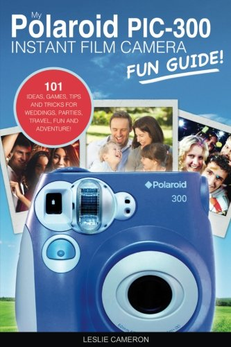 My Polaroid PIC-300 Instant Film Camera Fun Guide!: 101 Ideas, Games, Tips and Tricks For Weddings, Parties, Travel, Fun and Adventure! (Polaroid Instant Print Camera Books, Band 1) (300 Polaroid Blue)
