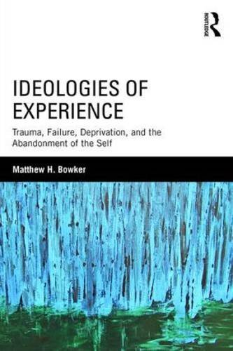 Ideologies of Experience: Trauma, Failure, Deprivation, and the Abandonment of the Self by Matthew H. Bowker (2016-04-08)