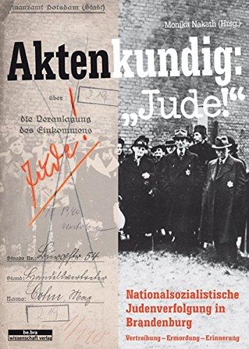 Aktenkundig: »Jude!«: Judenverfolgung in Brandenburg 1933-1945 Vertreibung - Ermordung - Erinnerung: Nationalsozialistiche Judenverfolgung in Brandenburg 1933-1945 Vertreibung - Ermordung - Erinnerung
