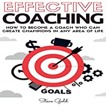 Effective Coaching: How to Become a Coach Who Can Create Champions in Any Area of Life