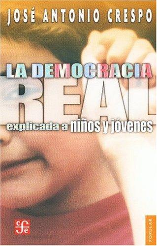 La Democracia Real Explicada A Ninos y Jovenes (Coleccion Popular (Fondo de Cultura Economica)) por Jose Antonio Crespo