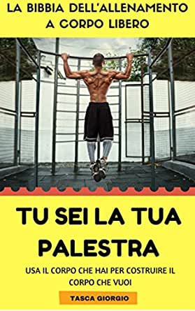 Tu Sei La Tua Palestra La Bibbia Dell Allenamento A Corpo Libero Ebook T G Amazon It Kindle Store