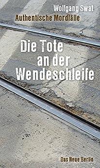Die Tote an der Wendeschleife: Authentische Mordfälle (German Edition) by [Swat, Wolfgang]