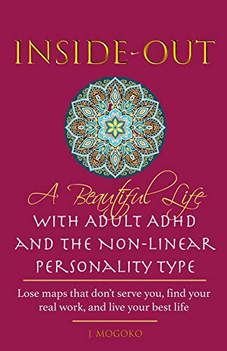 Inside-Out - A Beautiful Life with Adult ADHD and the Non-Linear Personality Type: Lose maps that don't serve you, find your real work, and live your best life (English Edition)