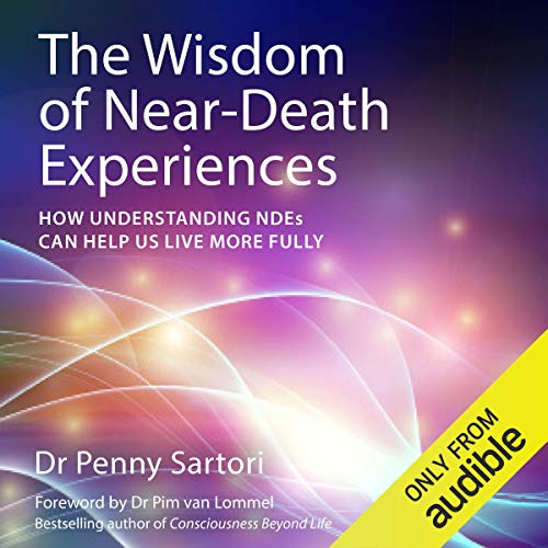 The Wisdom of Near Death Experiences: How Understanding NDE's Can Help Us to Live More Fully