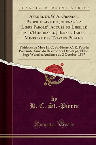 """Affaire de W. A. Grenier, Propriétaire du Journal """"la Libre Parole"""", Accusé de Libellé par l'Honorable J. Israel Tarte, Ministre des Travaux Publics: ... Suivi du Résumé des Débats par l'Hon."""