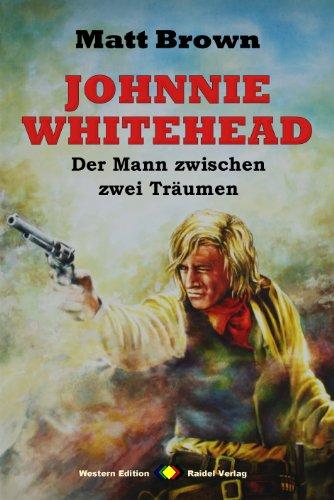 JOHNNIE WHITEHEAD – Der Mann zwischen zwei Träumen (Sammelband mit 12 Western-Romanen)