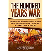 The Hundred Years' War: A Captivating Guide to the Conflicts Between the English House of Plantagenet and the French House of Valois That Took Place During the Middle Ages (English Edition)