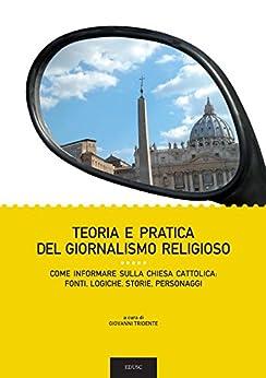 Teoria e pratica del giornalismo religioso: Come informare sulla Chiesa Cattolica: fonti, logiche, storie, personaggi di [Tridente, Giovanni]