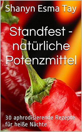 Standfest - natürliche Potenzmittel: 30 aphrodisierende Rezepte für heiße Nächte