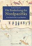 Die Entdeckung des Nordpazifiks: Eine Geschichte des Nordpazifiks in 44 Objekten