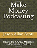 Make Money Podcasting: How to Start, Grow, Monetize and Syndicate a Podcast