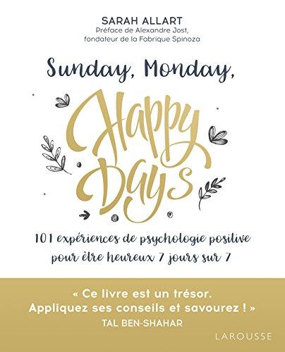 Sunday, Monday, Happy Days: 101 expériences de psychologie positive pour être heureux 7 jours sur 7 par Sarah Allart
