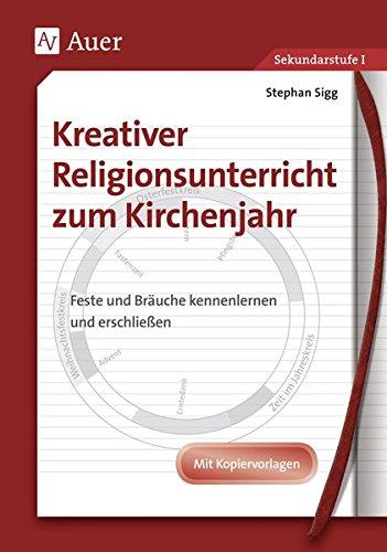 Kreativer Religionsunterricht zum Kirchenjahr: Entstehung, Bedeutung und Brauchtum kreativ erarbeiten, Mit Kopiervorlagen (5. bis 10. Klasse)