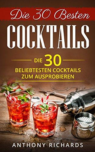 Die 30 Besten Cocktails zum Ausprobieren: Das Minikochbuch für Cocktail Rezepte und Partydrinks aller Art Cocktail Klassiker mit Alkohol von Barkeepern ... (Cocktailrezepte Cocktails aller Art 1)