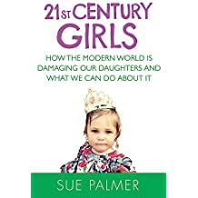 21st Century Girls: How the Modern World is Damaging Our Daughters and What We Can Do About It