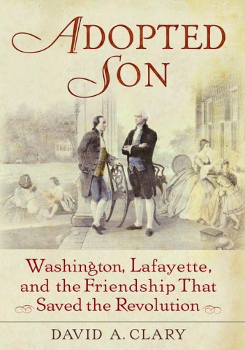 Adopted Son: Washington, Lafayette, and the Friendship that Saved the Revolution by David A. Clary (2007-01-30)