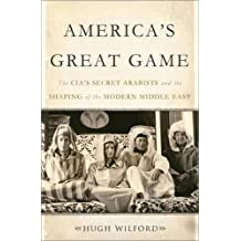 America's Great Game: The CIA?s Secret Arabists and the Shaping of the Modern Middle East