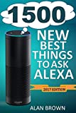 Alexa: 1500 New and Best Things to Ask Alexa: Master Top Alexa Commands and Find Out New, Fun and Exciting Things to Ask Alexa in New Updates (2017 Edition)