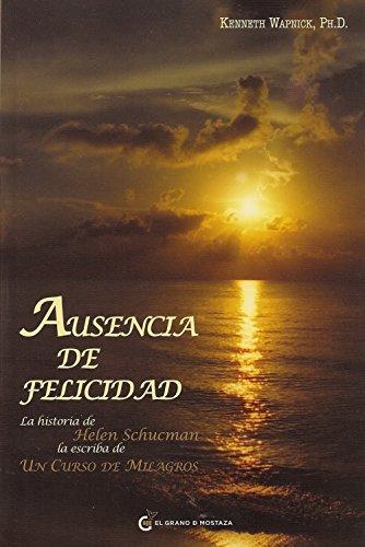 Ausencia de felicidad/Ansence from Felicity: La Historia De Helen Schucman, La Escriba De Un Curso De Milagros/the Story of Helen Schucman, the Scribe of a Course in Miracles