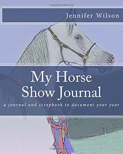 My Horse Show Journal- 2017: A journal and scrapbook to document your year por Jennifer Wilson