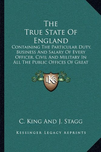 The True State of England the True State of England: Containing the Particular Duty, Business and Salary of Everycontaining the Particular Duty, ... All the Public Offices of Great Britain (173