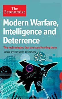 The Economist: Modern Warfare, Intelligence and Deterrence: The technologies that are transforming them by [Sutherland, Benjamin]