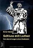 Schluss mit Luther: Von den Irrwegen eines Radikalen - Peter Henkel