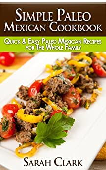 Simple Paleo Mexican Cookbook  Quick & Easy Paleo Mexican Recipes for The Whole Family (English Edition) par [Clark, Sarah]