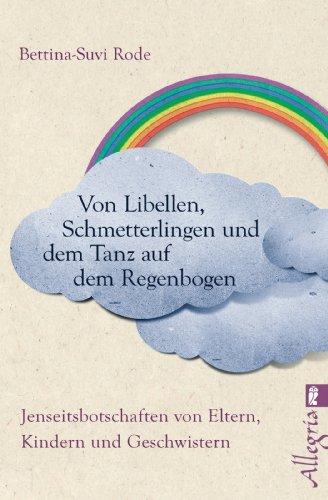 Von Libellen, Schmetterlingen und dem Tanz auf dem Regenbogen: Jenseitsbotschaften von Kindern, Eltern und Geschwistern