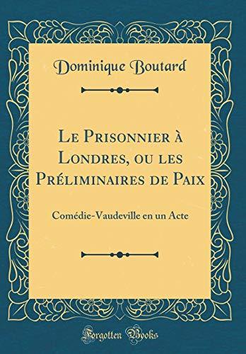 Le Prisonnier À Londres, Ou Les Préliminaires de Paix: Comédie-Vaudeville En Un Acte (Classic Reprint) par Dominique Boutard
